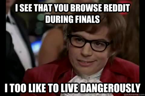 i see that you browse Reddit during finals i too like to live dangerously - i see that you browse Reddit during finals i too like to live dangerously  Dangerously - Austin Powers