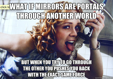 What if mirrors are portals through another world But when you try to go through the other you pushes you back with the exact same force - What if mirrors are portals through another world But when you try to go through the other you pushes you back with the exact same force  Thirsty chef