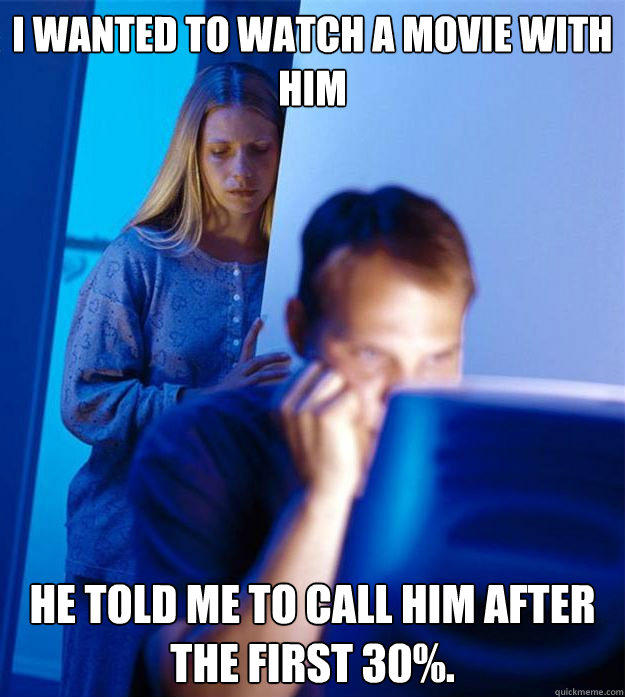 I wanted to watch a movie with him HE told me to call him after the first 30%. - I wanted to watch a movie with him HE told me to call him after the first 30%.  Redditors Wife