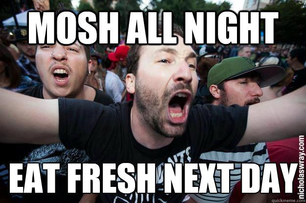 Mosh all night eat fresh next day