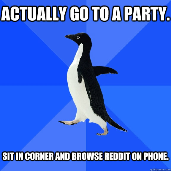 Actually go to a party. Sit in corner and browse Reddit on phone. - Actually go to a party. Sit in corner and browse Reddit on phone.  Socially Awkward Penguin