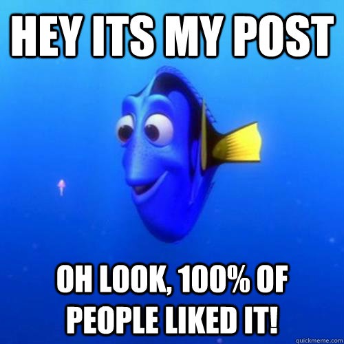 Hey its my post oh look, 100% of people liked it! - Hey its my post oh look, 100% of people liked it!  dory