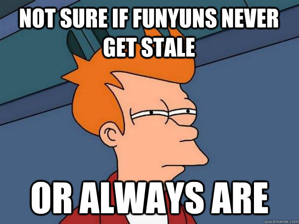 Not sure if Funyuns never get stale Or always are - Not sure if Funyuns never get stale Or always are  Futurama Fry