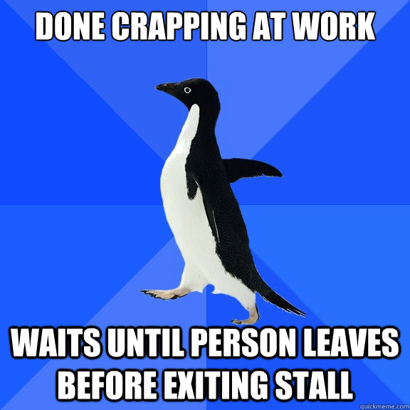Done crapping at work and someone else comes into restroom waits until person leaves before exiting stall - Done crapping at work and someone else comes into restroom waits until person leaves before exiting stall  Socially Awkward Penguin