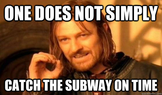 One does not simply catch the subway on time