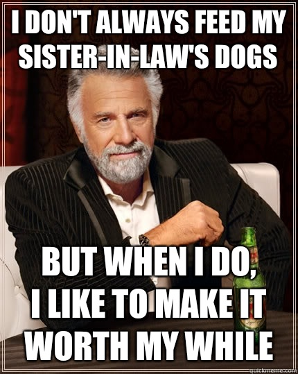 I don't always feed my sister-in-law's dogs But when I do, I like to make it worth my while - I don't always feed my sister-in-law's dogs But when I do, I like to make it worth my while  The Most Interesting Man In The World