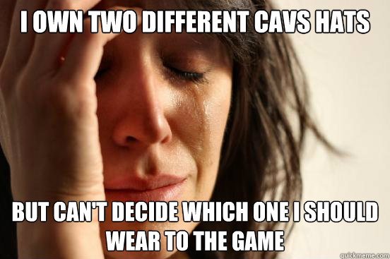 I own two different cavs hats but can't decide which one i should wear to the game - I own two different cavs hats but can't decide which one i should wear to the game  First World Problems
