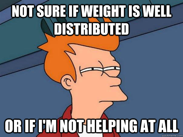 not sure if weight is well distributed Or if i'm not helping at all - not sure if weight is well distributed Or if i'm not helping at all  Futurama Fry