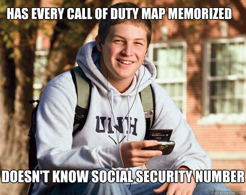 Has every call of duty map memorized doesn't know social security number - Has every call of duty map memorized doesn't know social security number  College Freshman