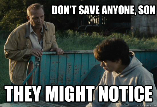 Don't save anyone, Son They might notice - Don't save anyone, Son They might notice  Pa Kent Is A Dick