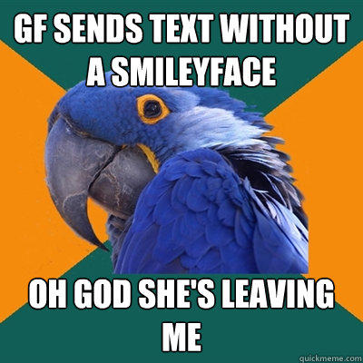 Gf sends text without a smileyface OH God she's leaving me