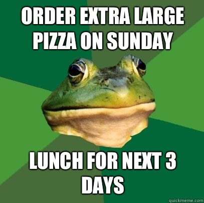 Order extra large pizza on Sunday Lunch for next 3 days - Order extra large pizza on Sunday Lunch for next 3 days  Foul Bachelor Frog