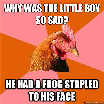 why was the little boy so sad? he had a frog stapled to his face - why was the little boy so sad? he had a frog stapled to his face  Anti-Joke Chicken