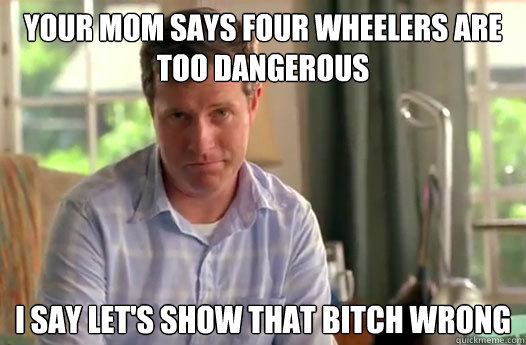 Your mom says four wheelers are too dangerous I say let's show that bitch wrong