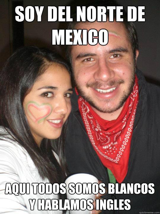 Soy del norte de Mexico Aqui todos somos blancos y hablamos ingles