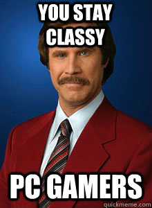 You stay classy PC gamers - You stay classy PC gamers  Ron burgendy