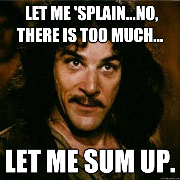 Let me 'splain...No, there is too much... Let me sum up. -  Let me 'splain...No, there is too much... Let me sum up.  Inigo Montoya