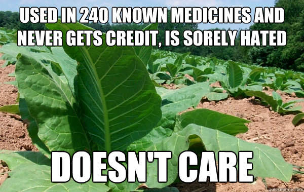 Used in 240 known medicines and never gets credit, is sorely hated doesn't care
