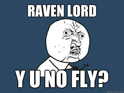 raven lord Y u no fly? - raven lord Y u no fly?  Y U No