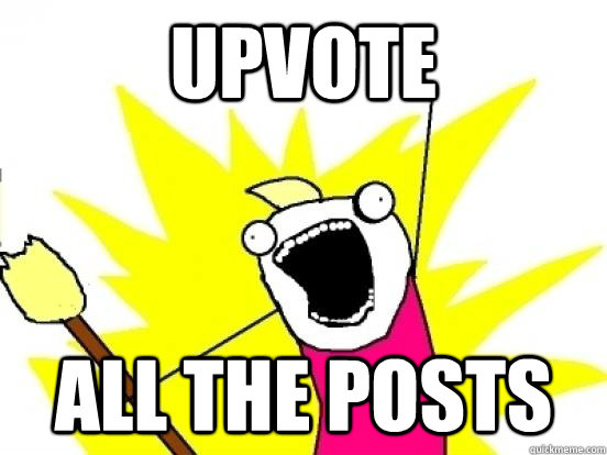 UPVOTE ALL THE POSTS - UPVOTE ALL THE POSTS  ALL THE PEOPLE
