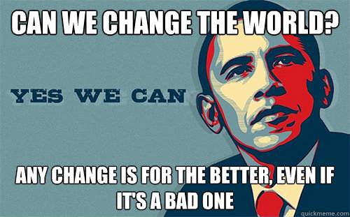 can we change the world? any change is for the better, even if it's a bad one  Scumbag Obama