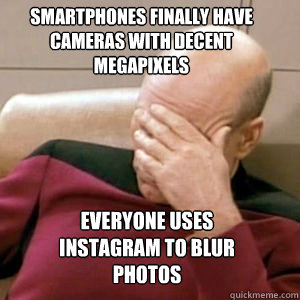 smartphones finally have cameras with decent megapixels Everyone uses instagram to blur photos  FacePalm