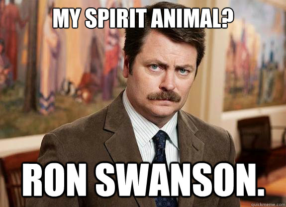 My Spirit Animal? Ron Swanson.