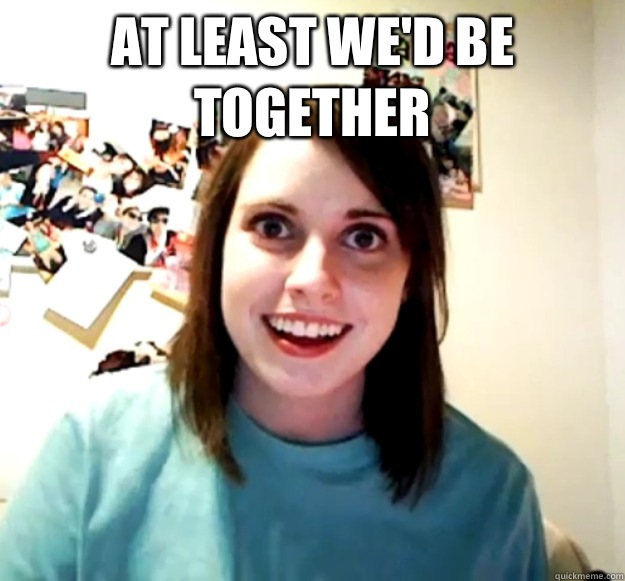 At least we'd be together   - At least we'd be together    Overly Attached Girlfriend