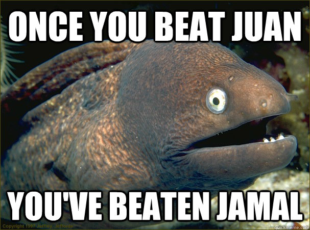 Once you beat Juan You've beaten Jamal - Once you beat Juan You've beaten Jamal  Bad Joke Eel