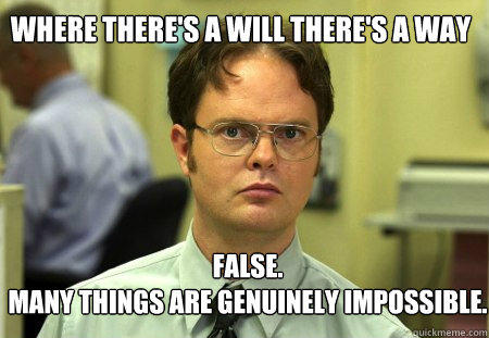 Where there's a will there's a way FALSE.   Many things are genuinely impossible. - Where there's a will there's a way FALSE.   Many things are genuinely impossible.  Schrute