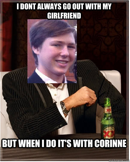i dont always go out with my girlfriend But when i do it's with Corinne