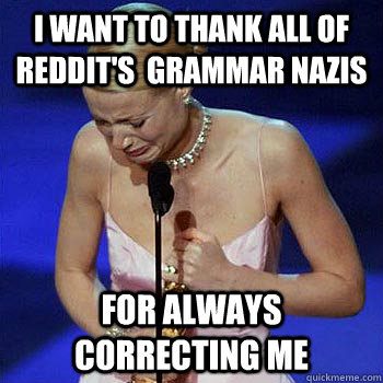 I want to Thank all of Reddit's  grammar nazis for always correcting me