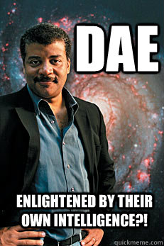 DAE enlightened by their own intelligence?! - DAE enlightened by their own intelligence?!  Neil deGrasse Tyson