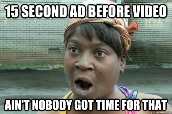 15 second ad before video AIN'T NOBODY GOT TIME FOR THAT  Aint nobody got time for that
