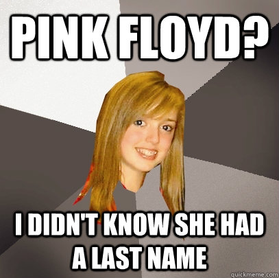 Pink Floyd? I didn't know she had a last name - Pink Floyd? I didn't know she had a last name  Musically Oblivious 8th Grader
