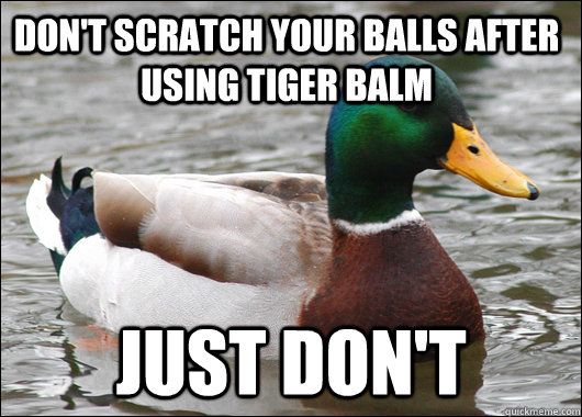 323e6eae9266ccc5907cc9a23ae9eb559f42fe756ccabd33f59d885b33d8a018 don't scratch your balls after using tiger balm just don't