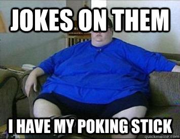 Jokes on them I have my poking stick