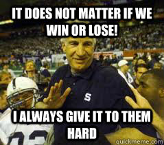 It does not matter if we win or lose! I always give it to them hard  Penn State