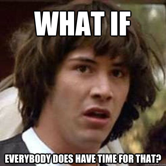what if   Everybody does have time for that?  conspiracy keanu