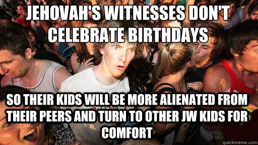 Jehovah's Witnesses don't celebrate birthdays So their kids will be