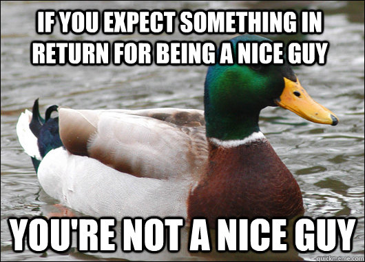 If you expect something in return for being a nice guy you're not a nice guy  Actual Advice Mallard