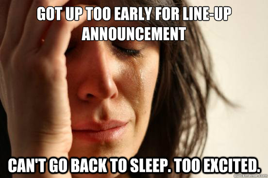 Got up too early for Line-up Announcement Can't go back to sleep. Too Excited. - Got up too early for Line-up Announcement Can't go back to sleep. Too Excited.  First World Problems