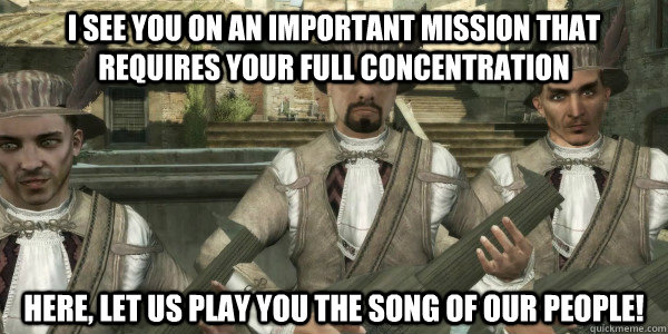 I see you on an important mission that requires your full concentration Here, Let us play you the song of our people! - I see you on an important mission that requires your full concentration Here, Let us play you the song of our people!  Menacing Minstrel