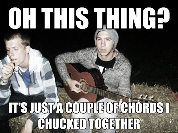 OH THIS THING? IT'S JUST A COUPLE OF CHORDS I CHUCKED TOGETHER