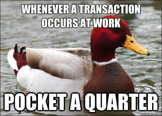 Whenever a transaction occurs at work  pocket a quarter - Whenever a transaction occurs at work  pocket a quarter  Malicious Advice Mallard