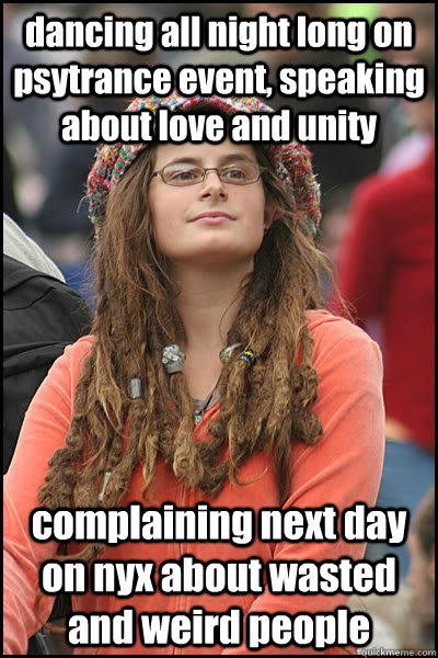 dancing all night long on psytrance event, speaking about love and unity complaining next day on nyx about wasted and weird people - dancing all night long on psytrance event, speaking about love and unity complaining next day on nyx about wasted and weird people  Bad Argument Hippie