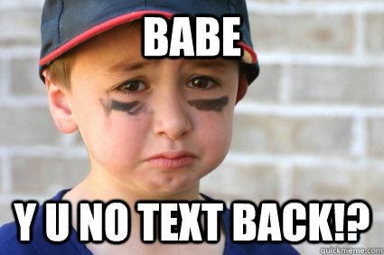 Babe Y U NO TEXT BACK!? - Babe Y U NO TEXT BACK!?  Sad Kid