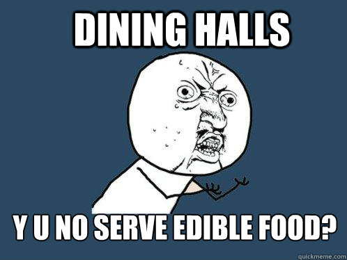 Dining halls Y u no serve edible food? - Dining halls Y u no serve edible food?  Y U No