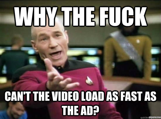 Why the fuck can't the video load as fast as the ad? - Why the fuck can't the video load as fast as the ad?  Annoyed Picard HD