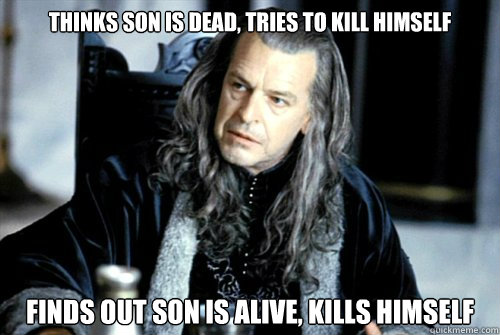 Thinks son is dead, tries to kill himself finds out son is alive, kills himself   scumbag denethor